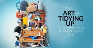 The Art of Tidying Up: A Complete Guide to a Decluttered Life