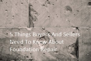 5 Things Buyers And Sellers Need To Know About Foundation Repair